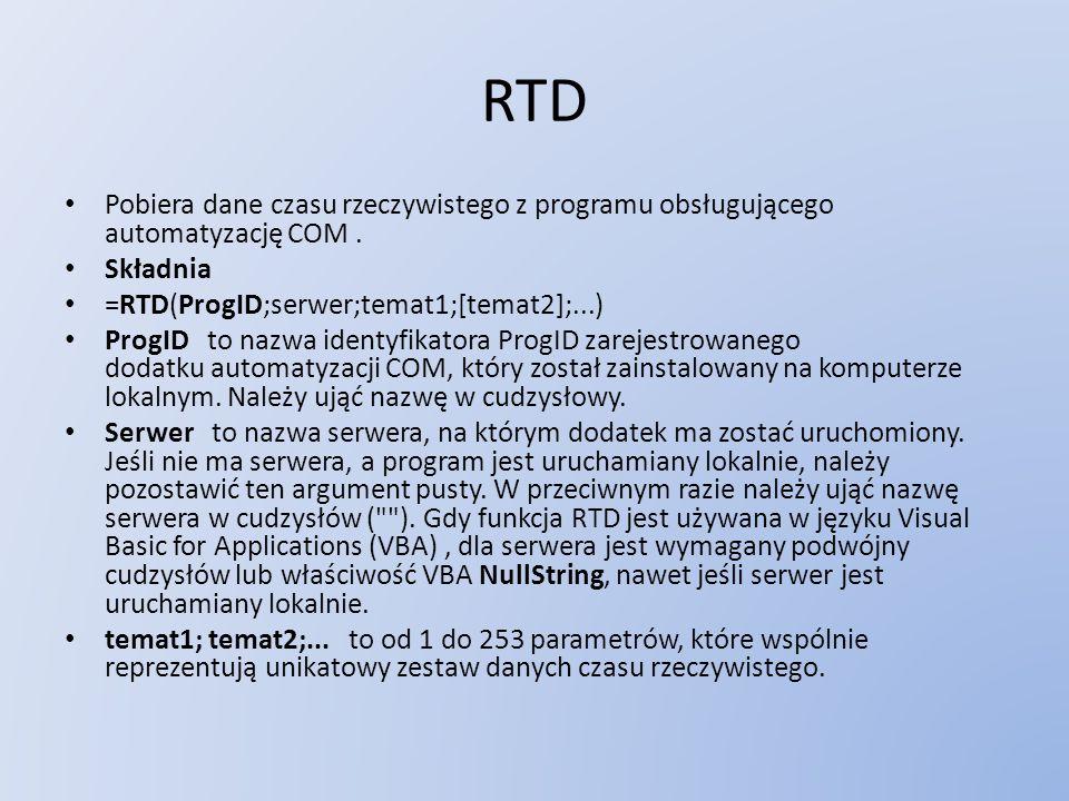 RTD Pobiera dane czasu rzeczywistego z programu obsługującego automatyzację COM . Składnia. =RTD(ProgID;serwer;temat1;[temat2];...)
